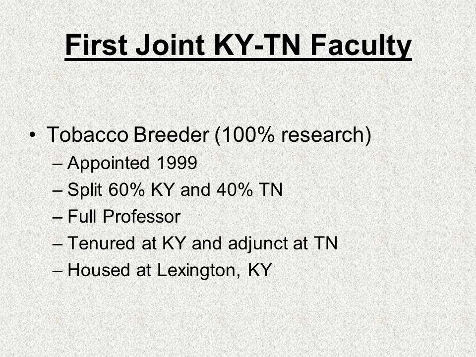 Memorandum of Agreement KY-TN Tobacco Improvement Initiative 10 year agreement – 2 yr termination notice Faculty jointly selected Faculty resident at UK, adjunct at TN 100% research appt, 60-40 UK-TN Faculty evaluation by KY system, full consultation with TN KY bills TN quarterly for salary and benefits