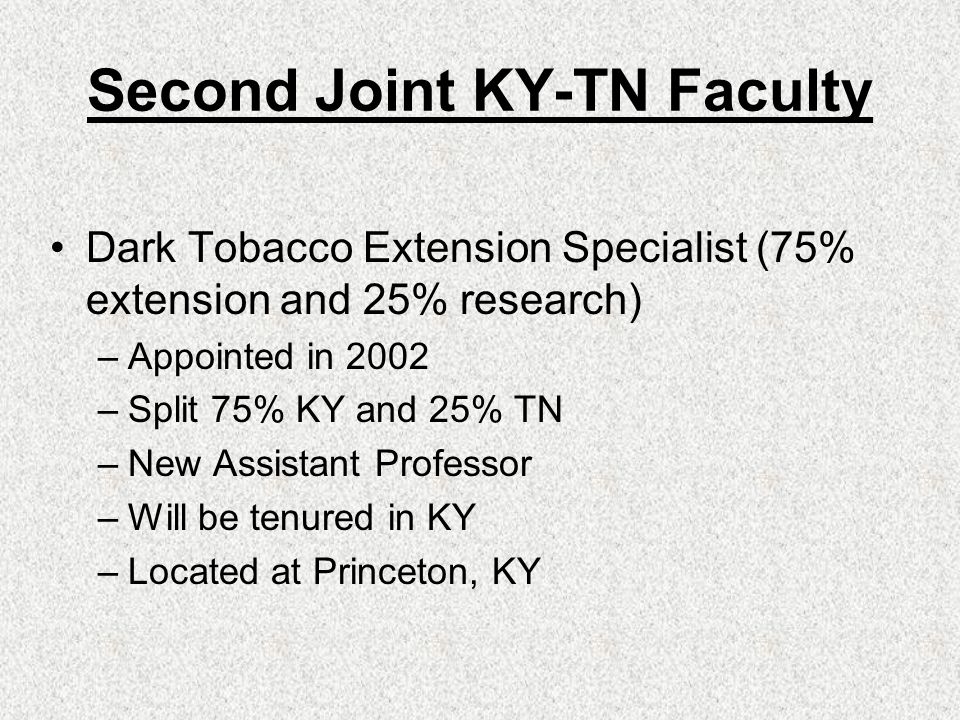 Second Joint KY-TN Faculty Dark Tobacco Extension Specialist (75% extension and 25% research) –Appointed in 2002 –Split 75% KY and 25% TN –New Assistant Professor –Will be tenured in KY –Located at Princeton, KY