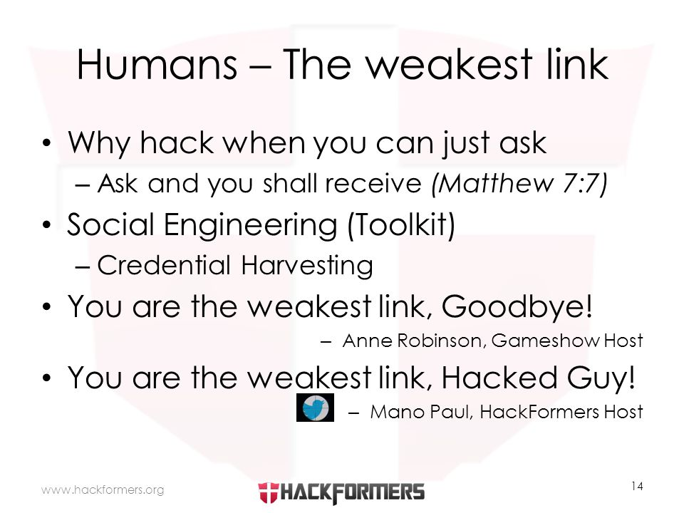 Humans – The weakest link Why hack when you can just ask – Ask and you shall receive (Matthew 7:7) Social Engineering (Toolkit) – Credential Harvesting You are the weakest link, Goodbye.