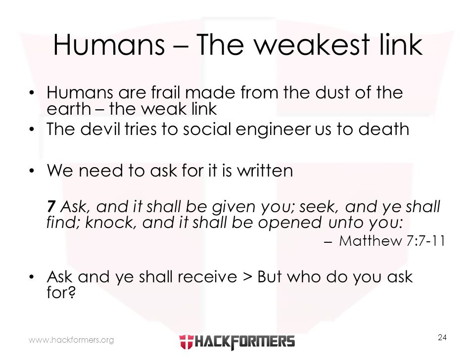 Humans – The weakest link Humans are frail made from the dust of the earth – the weak link The devil tries to social engineer us to death We need to ask for it is written 7 Ask, and it shall be given you; seek, and ye shall find; knock, and it shall be opened unto you: – Matthew 7:7-11 Ask and ye shall receive > But who do you ask for.