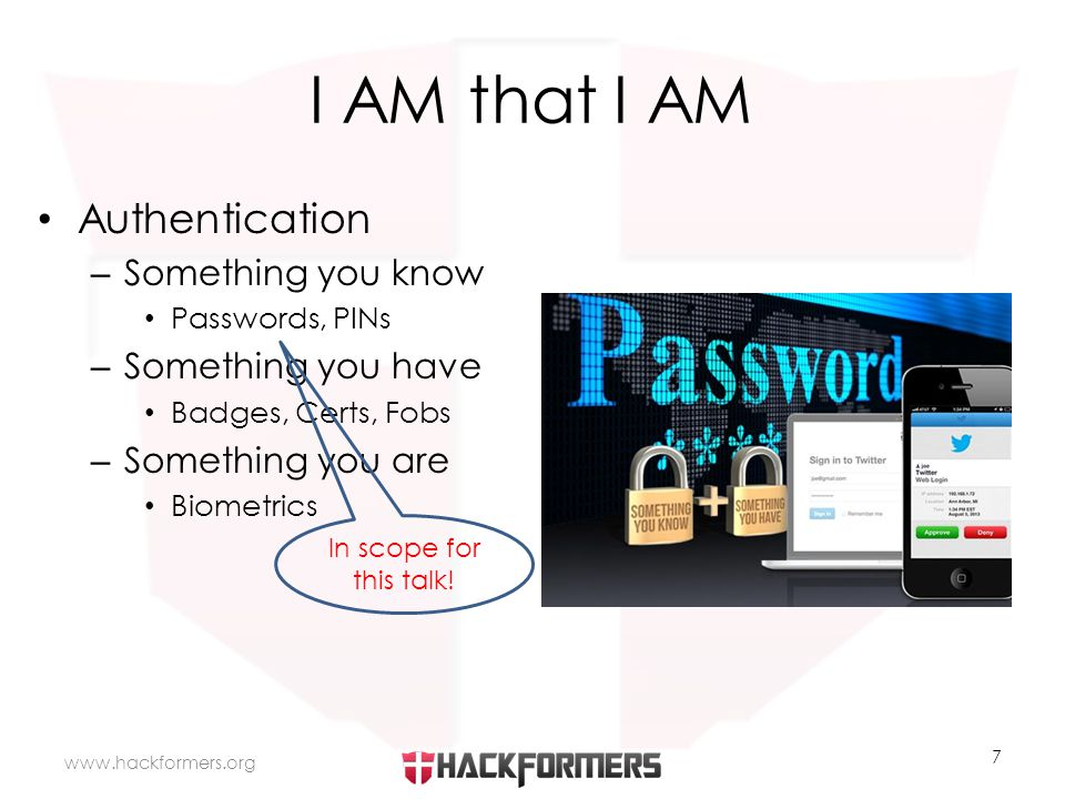 I AM that I AM Authentication – Something you know Passwords, PINs – Something you have Badges, Certs, Fobs – Something you are Biometrics   7 In scope for this talk!