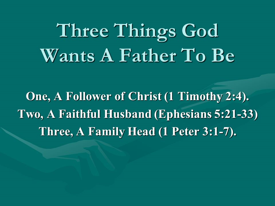 Three Things God Wants A Father To Be One, A Follower of Christ (1 Timothy 2:4).
