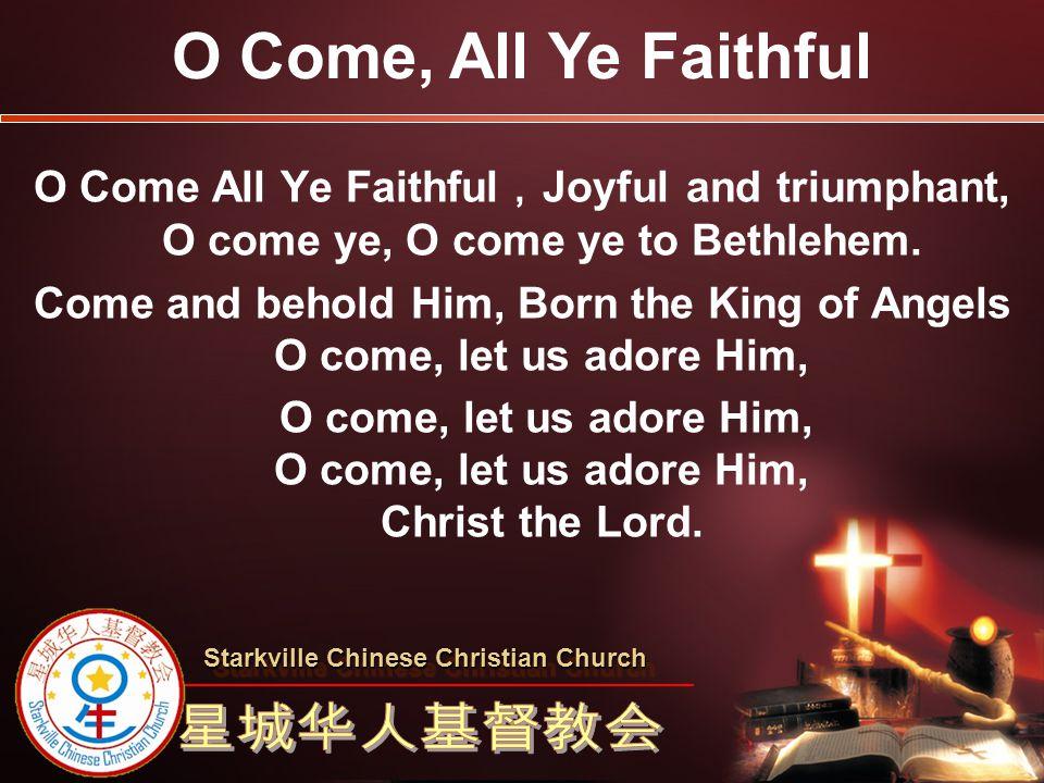O Come All Ye Faithful , Joyful and triumphant, O come ye, O come ye to Bethlehem. Come and behold Him, Born the King of Angels O come, let us adore H