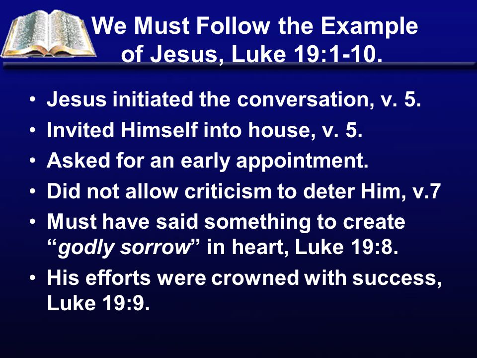 We Must Follow the Example of Jesus, Luke 19:1-10. Jesus initiated the conversation, v. 5. Invited Himself into house, v. 5. Asked for an early appoin
