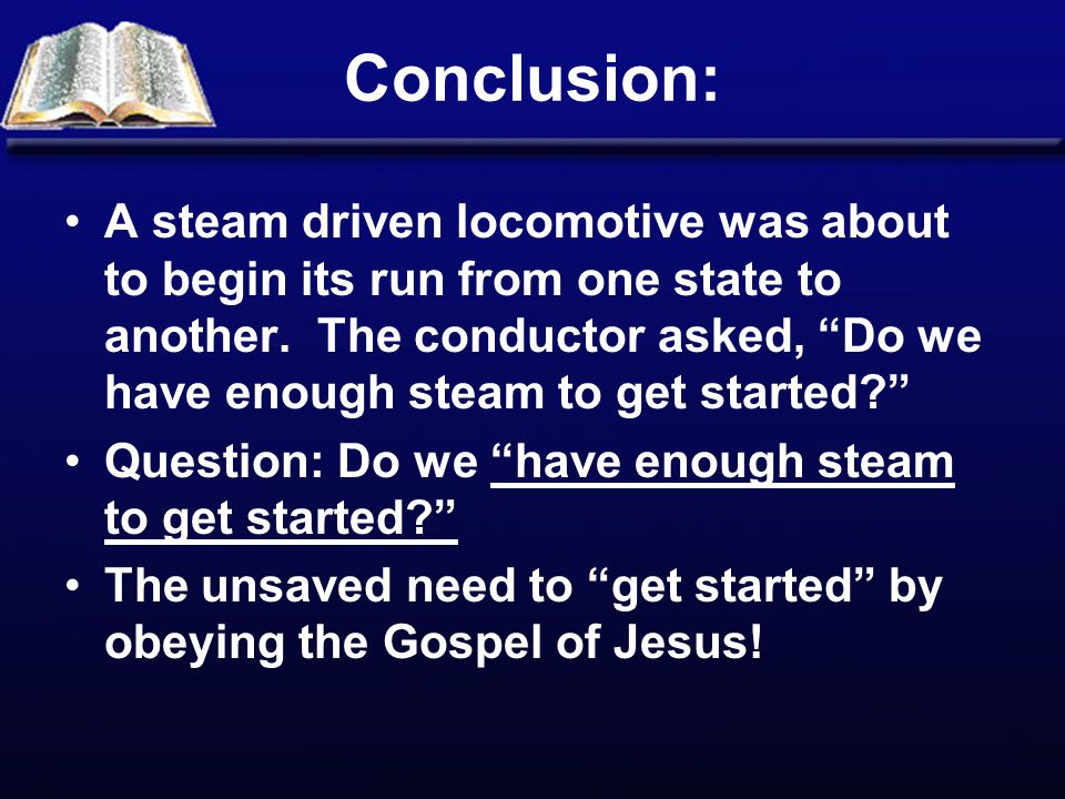 """Conclusion: A steam driven locomotive was about to begin its run from one state to another. The conductor asked, """"Do we have enough steam to get start"""