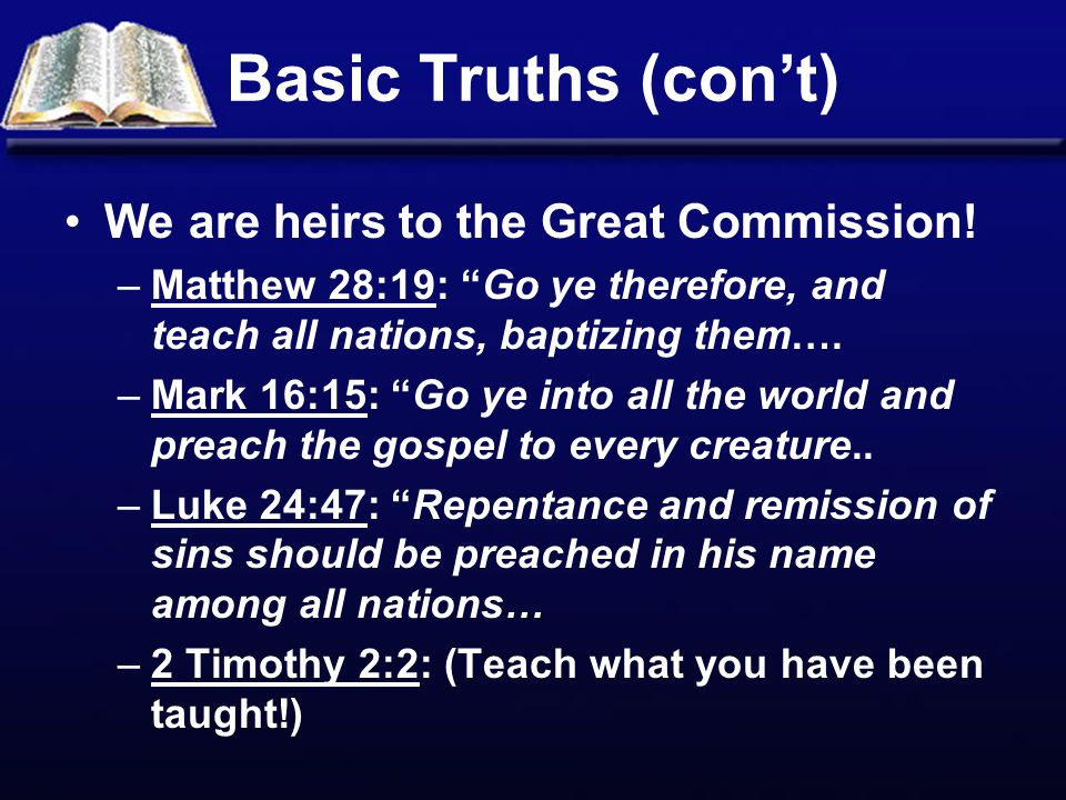 """Basic Truths (con't) We are heirs to the Great Commission! –Matthew 28:19: """"Go ye therefore, and teach all nations, baptizing them…. –Mark 16:15: """"Go"""