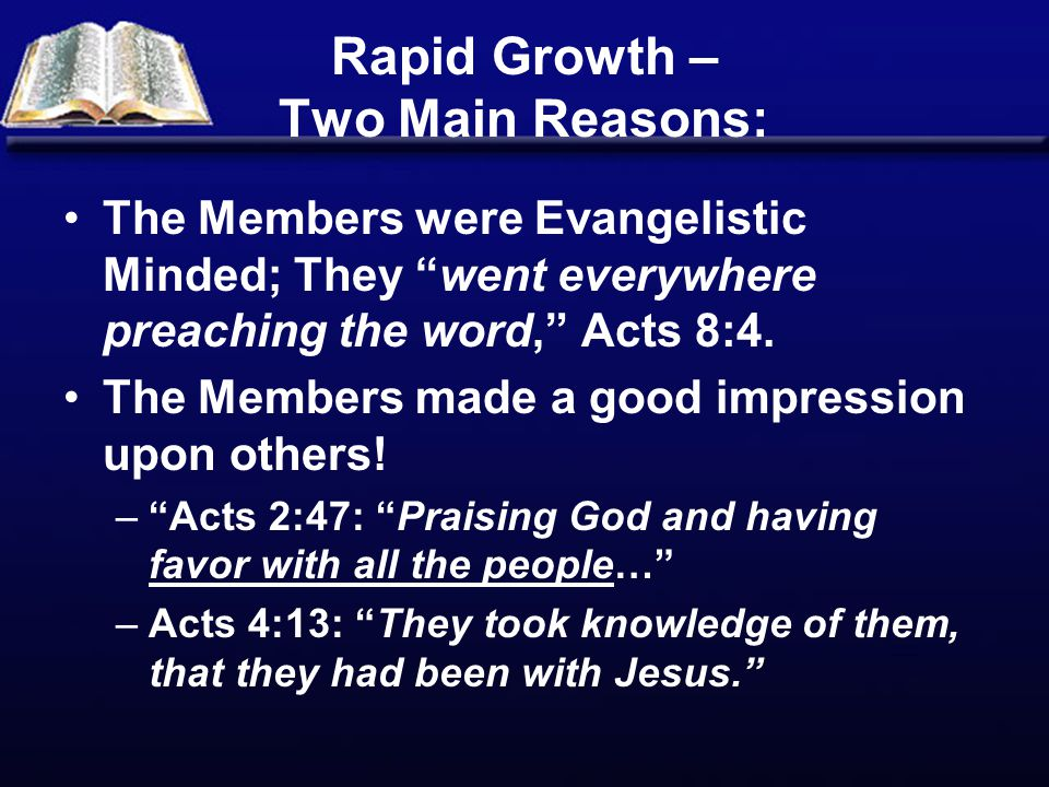Rapid Growth – Two Main Reasons: The Members were Evangelistic Minded; They went everywhere preaching the word, Acts 8:4.