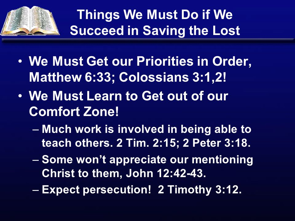 Things We Must Do if We Succeed in Saving the Lost We Must Get our Priorities in Order, Matthew 6:33; Colossians 3:1,2! We Must Learn to Get out of ou