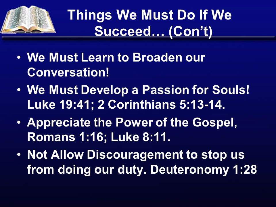 Things We Must Do If We Succeed… (Con't) We Must Learn to Broaden our Conversation! We Must Develop a Passion for Souls! Luke 19:41; 2 Corinthians 5:1