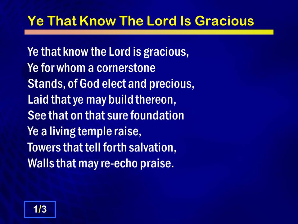 Ye That Know The Lord Is Gracious Ye that know the Lord is gracious, Ye for whom a cornerstone Stands, of God elect and precious, Laid that ye may build thereon, See that on that sure foundation Ye a living temple raise, Towers that tell forth salvation, Walls that may re-echo praise.