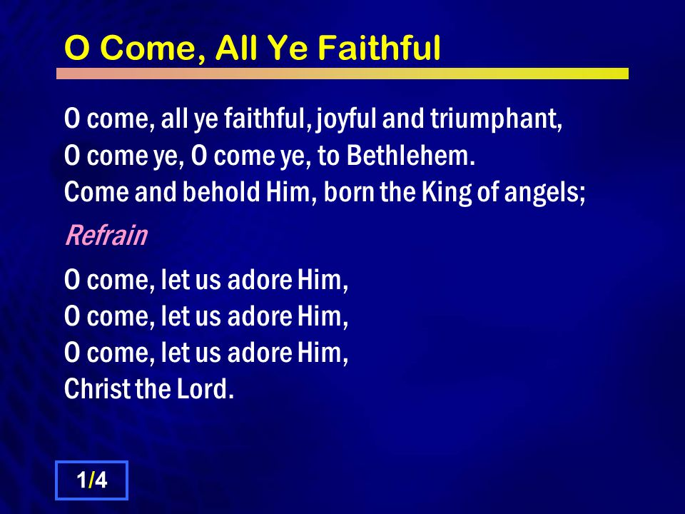 O Come, All Ye Faithful O come, all ye faithful, joyful and triumphant, O come ye, O come ye, to Bethlehem. Come and behold Him, born the King of ange