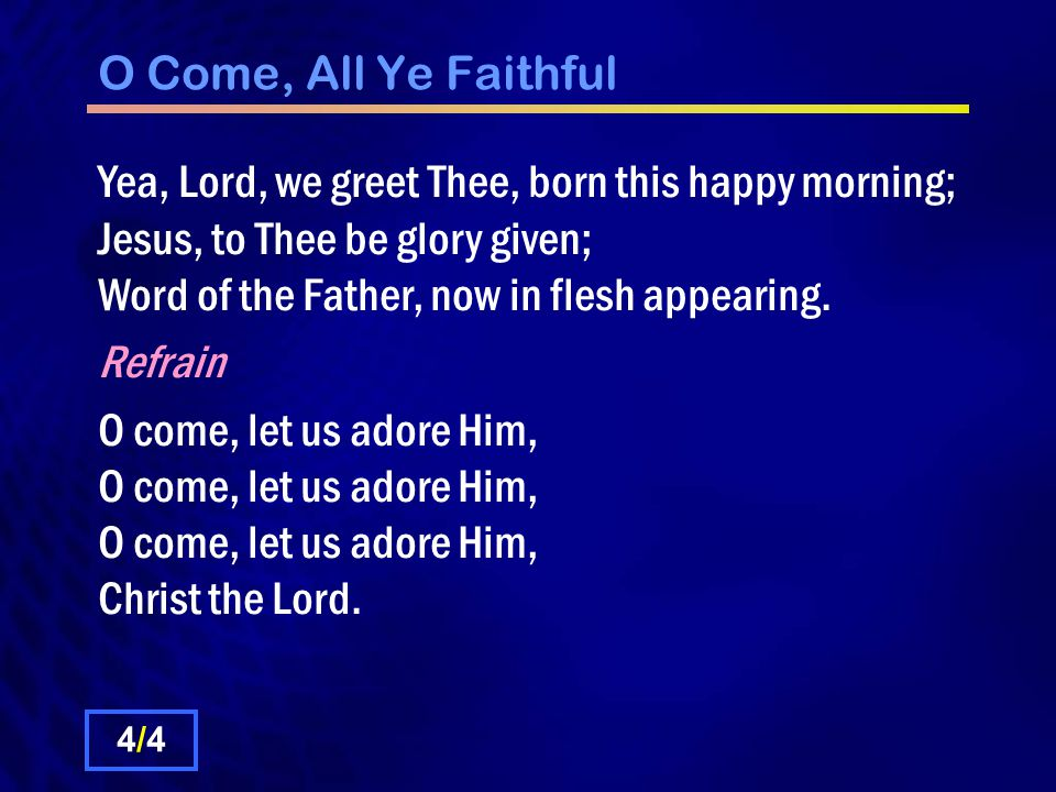 O Come, All Ye Faithful Yea, Lord, we greet Thee, born this happy morning; Jesus, to Thee be glory given; Word of the Father, now in flesh appearing.