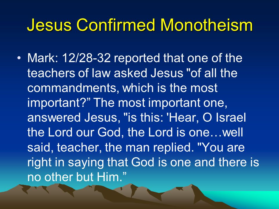 Jesus Confirmed Monotheism Mark: 12/28-32 reported that one of the teachers of law asked Jesus of all the commandments, which is the most important The most important one, answered Jesus, is this: Hear, O Israel the Lord our God, the Lord is one…well said, teacher, the man replied.