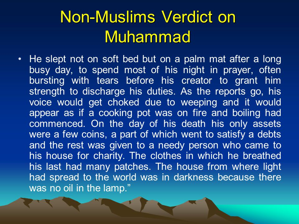 Non-Muslims Verdict on Muhammad He slept not on soft bed but on a palm mat after a long busy day, to spend most of his night in prayer, often bursting with tears before his creator to grant him strength to discharge his duties.