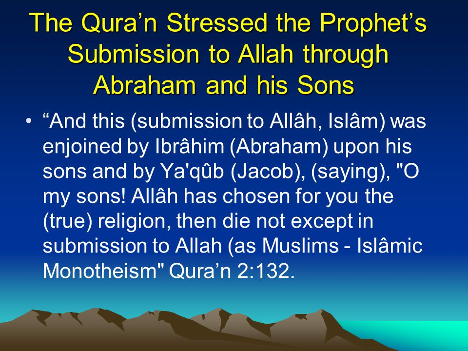 The Qura'n Stressed the Prophet's Submission to Allah through Abraham and his Sons And this (submission to Allâh, Islâm) was enjoined by Ibrâhim (Abraham) upon his sons and by Ya qûb (Jacob), (saying), O my sons.