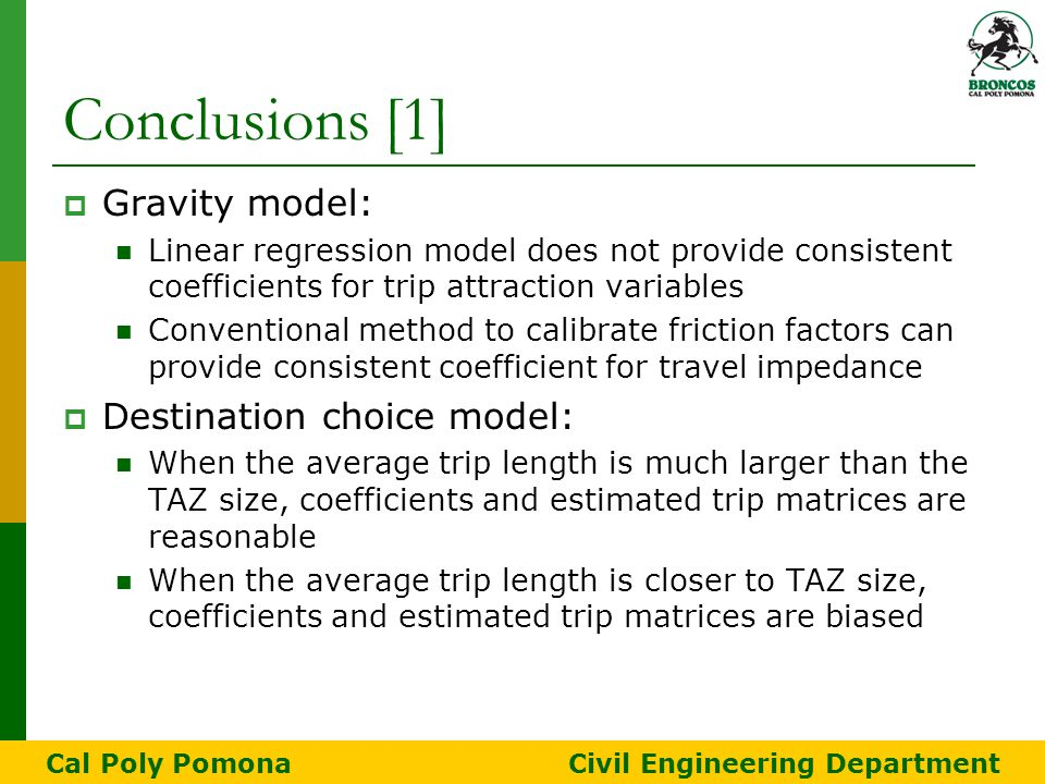 Conclusions [1]  Gravity model: Linear regression model does not provide consistent coefficients for trip attraction variables Conventional method to calibrate friction factors can provide consistent coefficient for travel impedance  Destination choice model: When the average trip length is much larger than the TAZ size, coefficients and estimated trip matrices are reasonable When the average trip length is closer to TAZ size, coefficients and estimated trip matrices are biased Cal Poly Pomona Civil Engineering Department