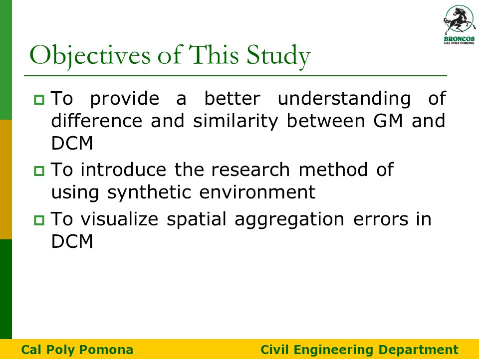 Objectives of This Study  To provide a better understanding of difference and similarity between GM and DCM  To introduce the research method of using synthetic environment  To visualize spatial aggregation errors in DCM Cal Poly Pomona Civil Engineering Department