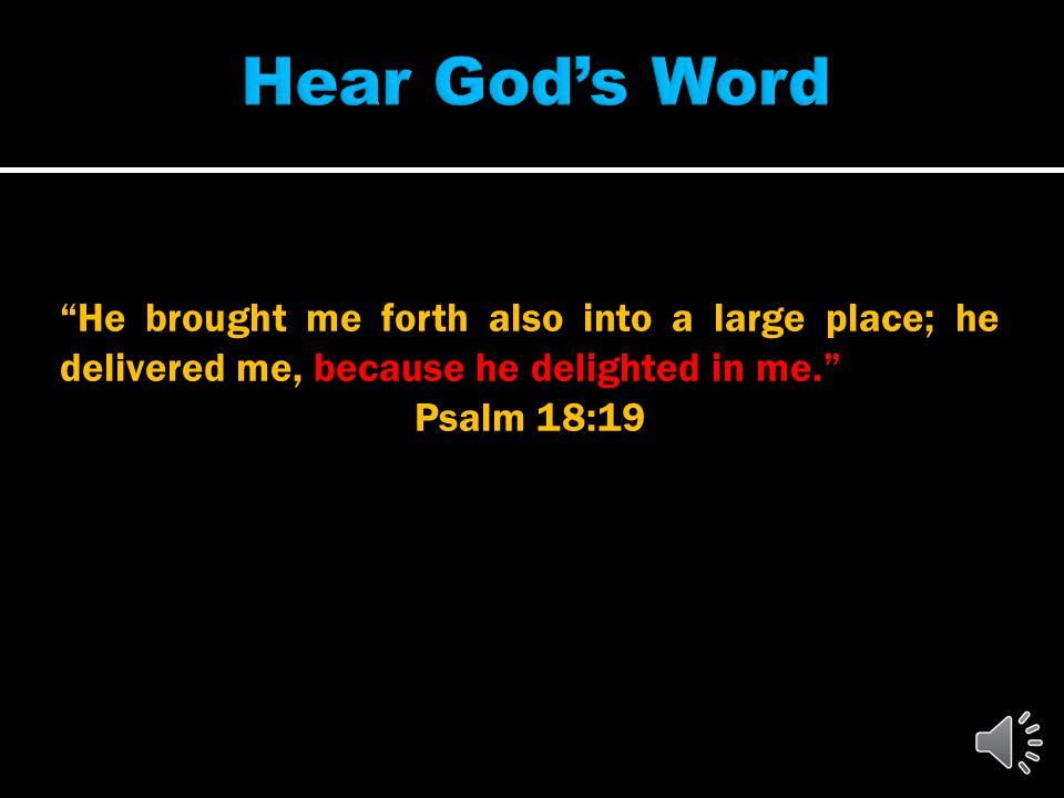He brought me forth also into a large place; he delivered me, because he delighted in me. Psalm 18:19