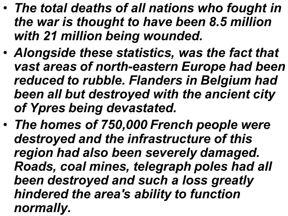 The total deaths of all nations who fought in the war is thought to have been 8.5 million with 21 million being wounded.