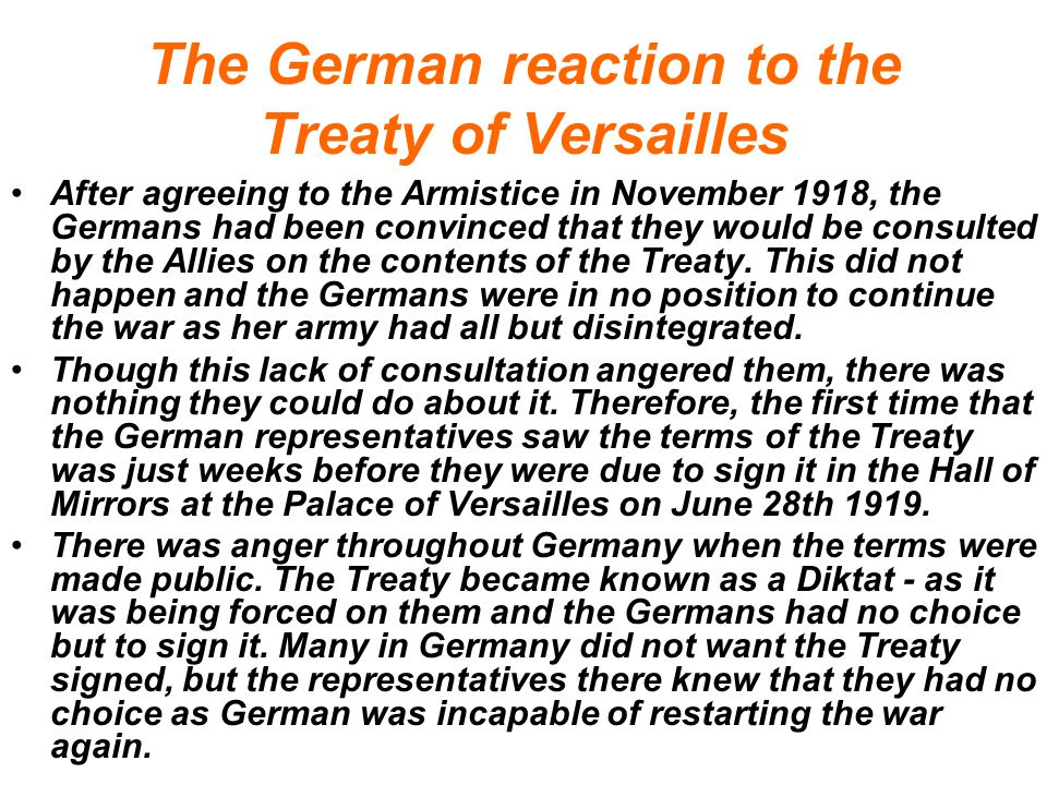 The German reaction to the Treaty of Versailles After agreeing to the Armistice in November 1918, the Germans had been convinced that they would be consulted by the Allies on the contents of the Treaty.