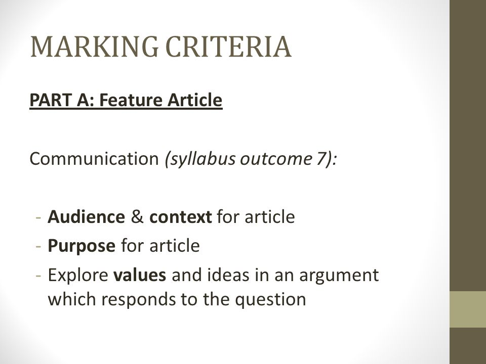 MARKING CRITERIA PART A: Feature Article Communication (syllabus outcome 7): -Audience & context for article -Purpose for article -Explore values and ideas in an argument which responds to the question