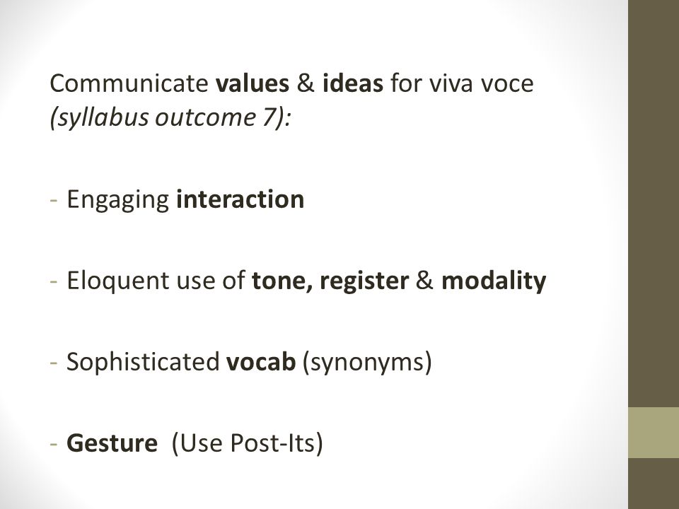 Communicate values & ideas for viva voce (syllabus outcome 7): -Engaging interaction -Eloquent use of tone, register & modality -Sophisticated vocab (