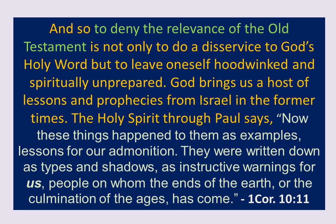 And so to deny the relevance of the Old Testament is not only to do a disservice to God's Holy Word but to leave oneself hoodwinked and spiritually un