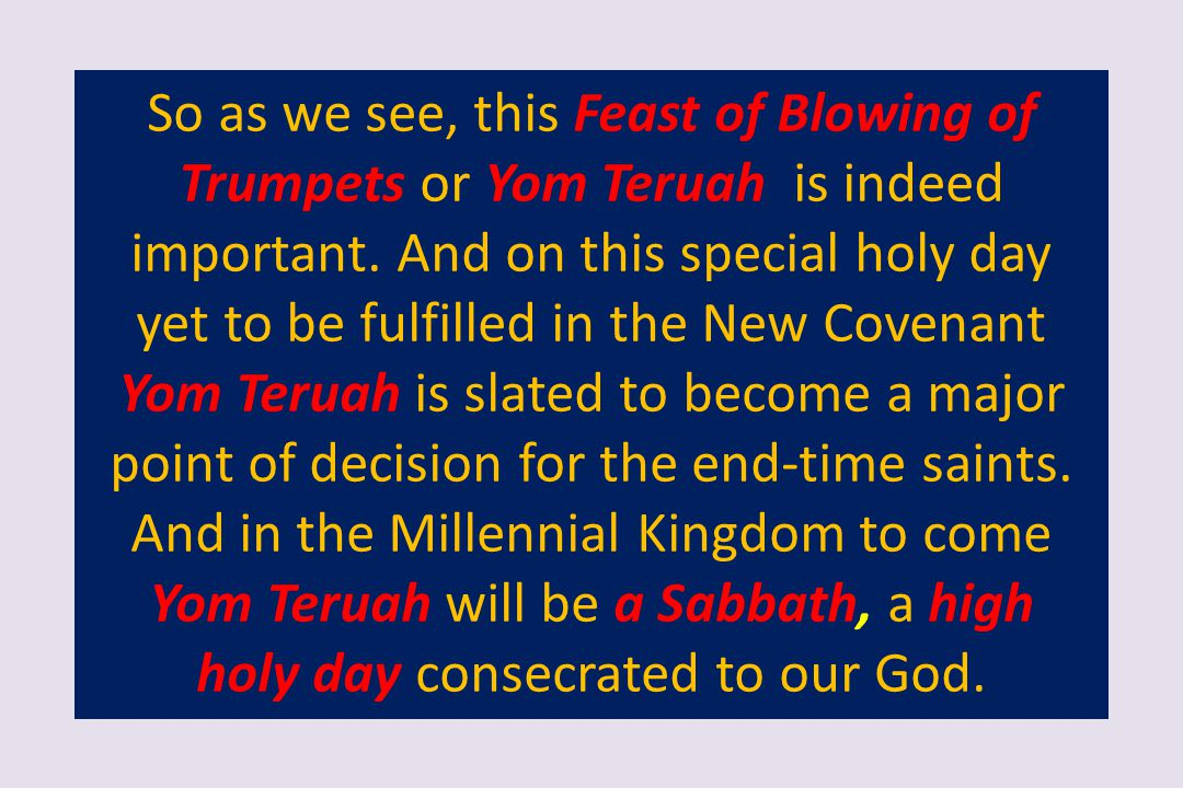 So as we see, this Feast of Blowing of Trumpets or Yom Teruah is indeed important. And on this special holy day yet to be fulfilled in the New Covenan