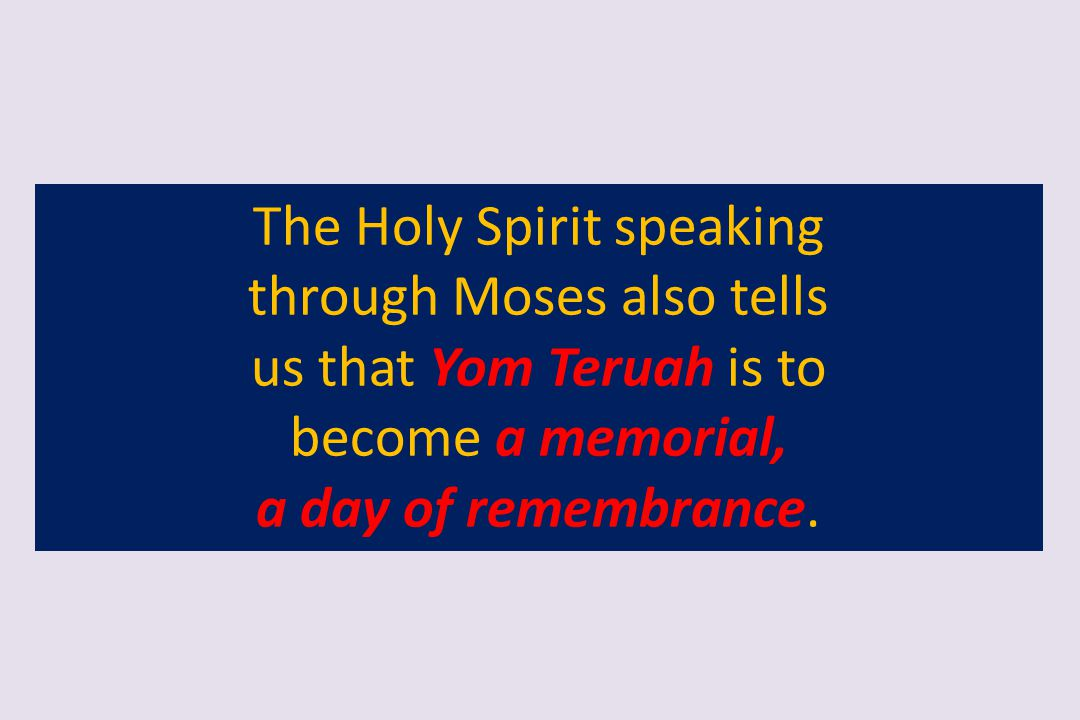 The Holy Spirit speaking through Moses also tells us that Yom Teruah is to become a memorial, a day of remembrance.