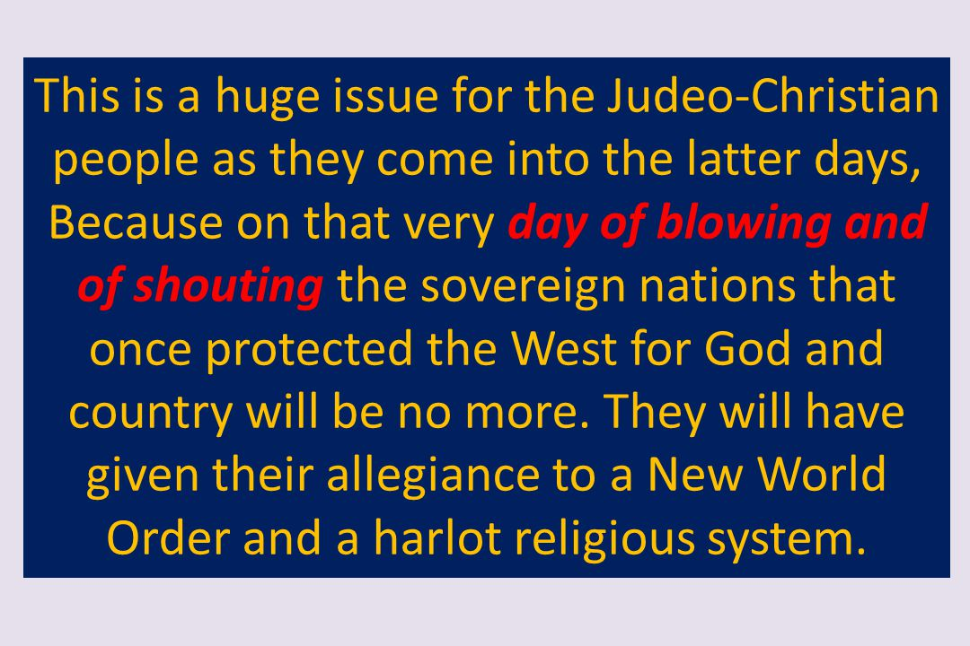This is a huge issue for the Judeo-Christian people as they come into the latter days, Because on that very day of blowing and of shouting the soverei