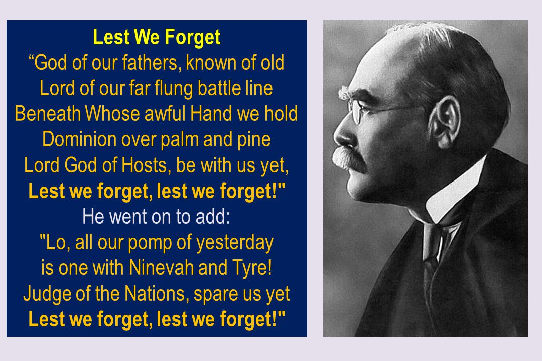 """Lest We Forget """"God of our fathers, known of old Lord of our far flung battle line Beneath Whose awful Hand we hold Dominion over palm and pine Lord G"""