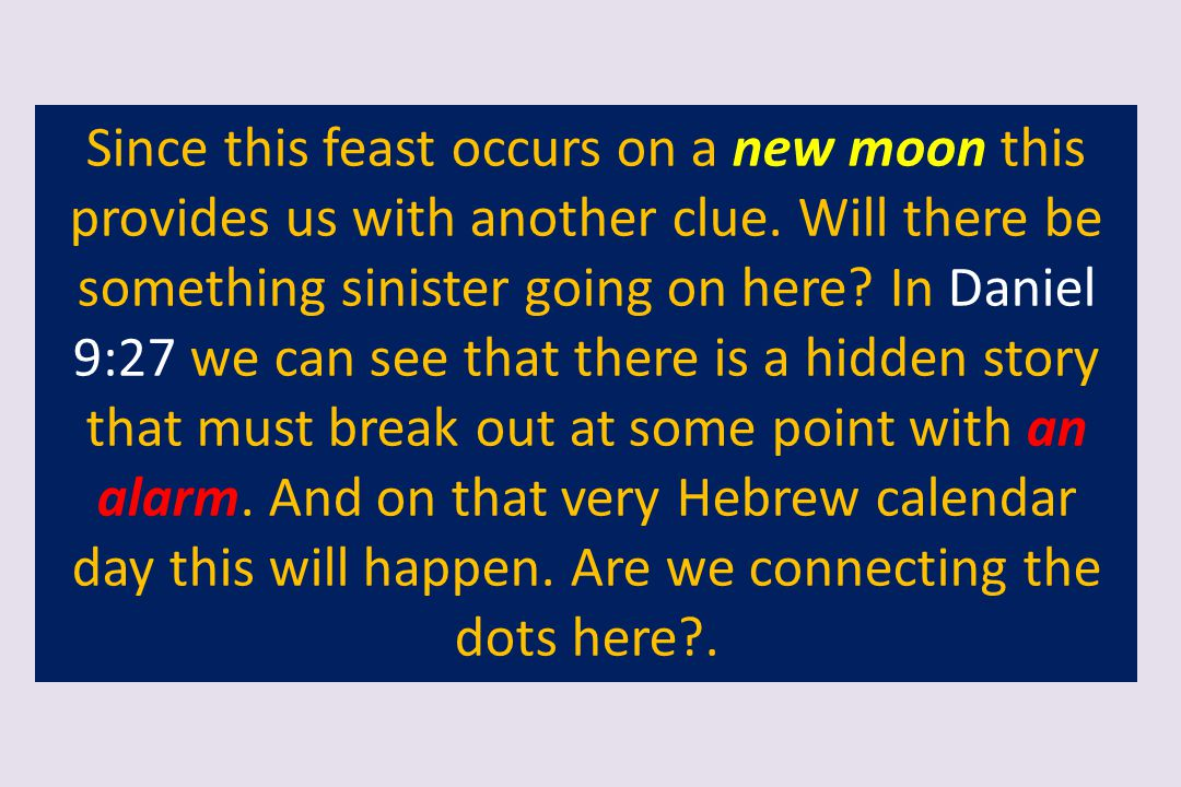 Since this feast occurs on a new moon this provides us with another clue. Will there be something sinister going on here? In Daniel 9:27 we can see th