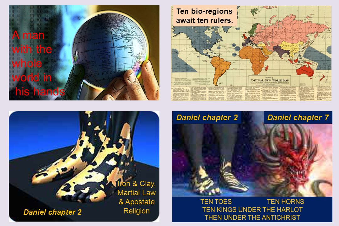 Daniel chapter 2 Daniel chapter 7Daniel chapter 2 Ten bio-regions await ten rulers. Iron & Clay, Martial Law & Apostate Religion A man with the whole