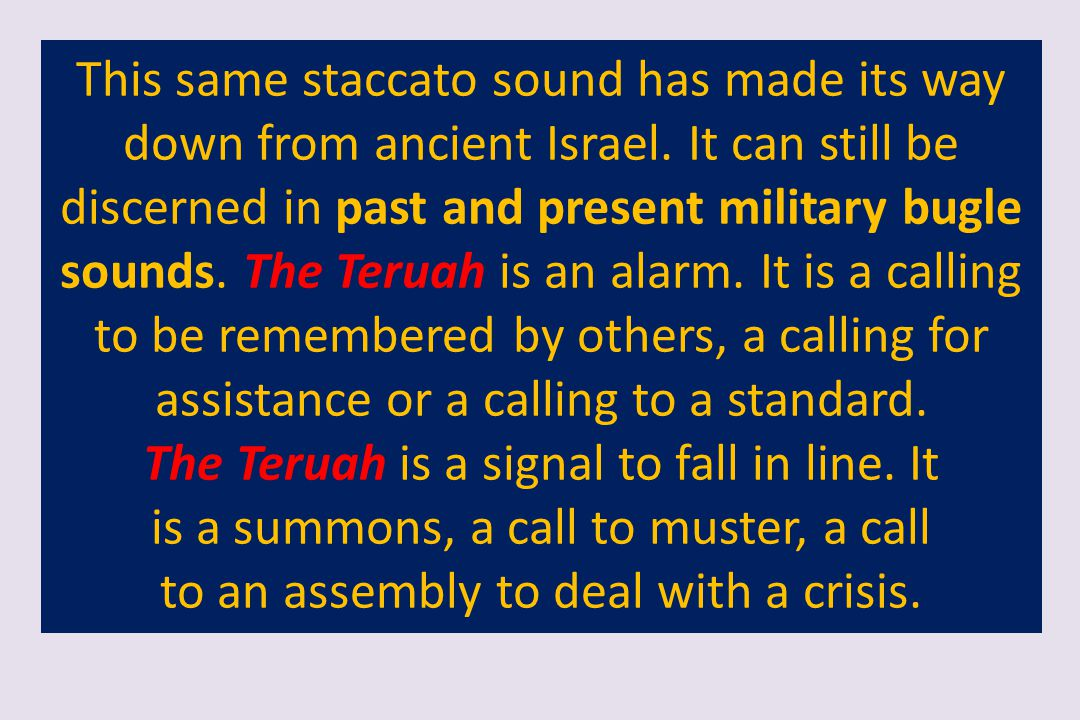 This same staccato sound has made its way down from ancient Israel. It can still be discerned in past and present military bugle sounds. The Teruah is