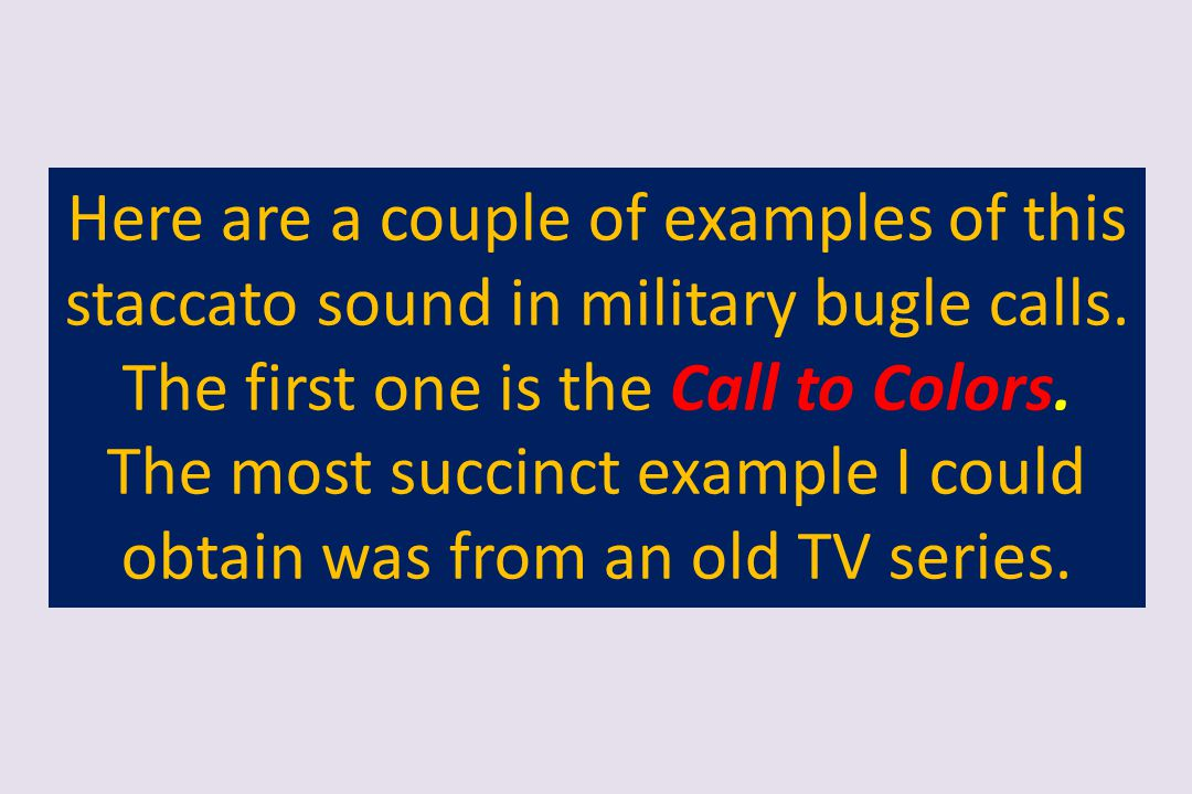 Here are a couple of examples of this staccato sound in military bugle calls. The first one is the Call to Colors. The most succinct example I could o