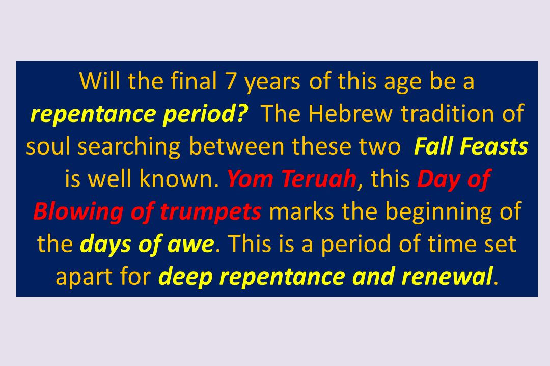 Will the final 7 years of this age be a repentance period? The Hebrew tradition of soul searching between these two Fall Feasts is well known. Yom Ter