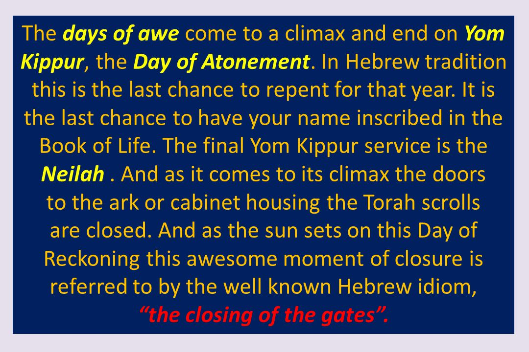 The days of awe come to a climax and end on Yom Kippur, the Day of Atonement. In Hebrew tradition this is the last chance to repent for that year. It