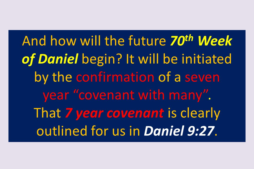 """And how will the future 70 th Week of Daniel begin? It will be initiated by the confirmation of a seven year """"covenant with many"""". That 7 year covenan"""