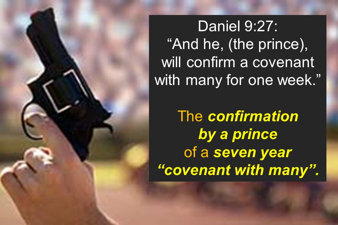 """Daniel 9:27: """"And he, (the prince), will confirm a covenant with many for one week."""" The confirmation by a prince of a seven year """"covenant with many"""""""