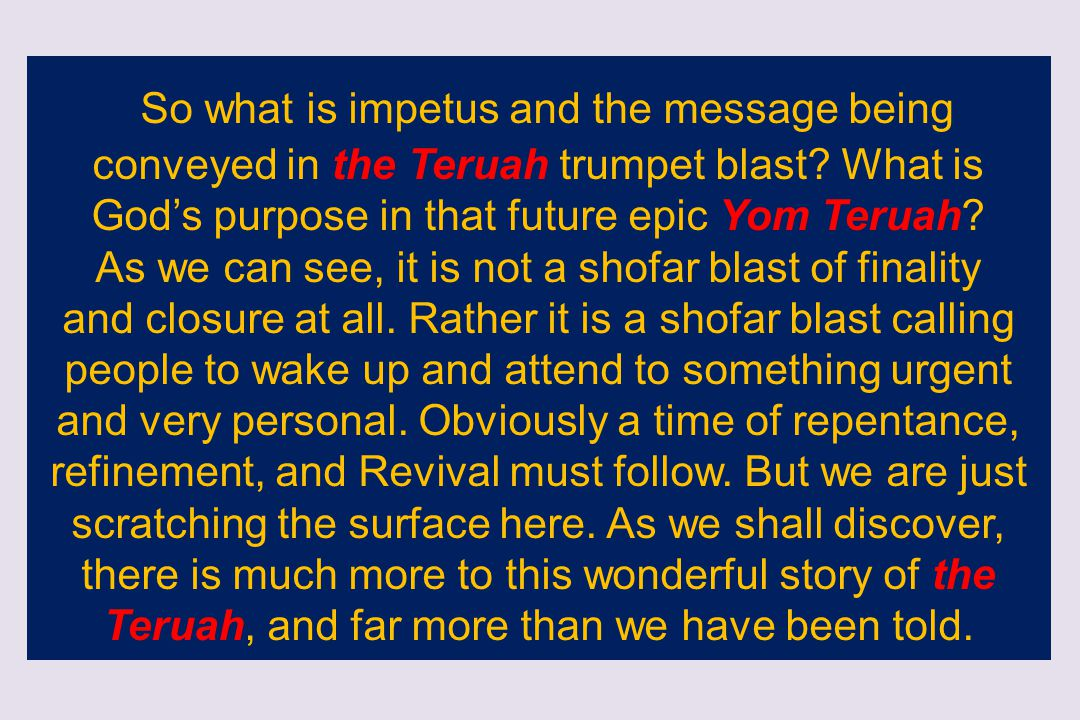 So what is impetus and the message being conveyed in the Teruah trumpet blast? What is God's purpose in that future epic Yom Teruah? As we can see, it
