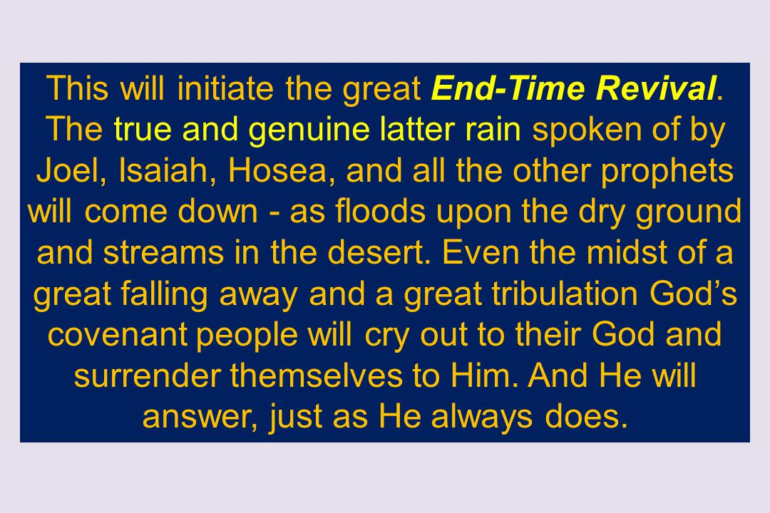This will initiate the great End-Time Revival. The true and genuine latter rain spoken of by Joel, Isaiah, Hosea, and all the other prophets will come