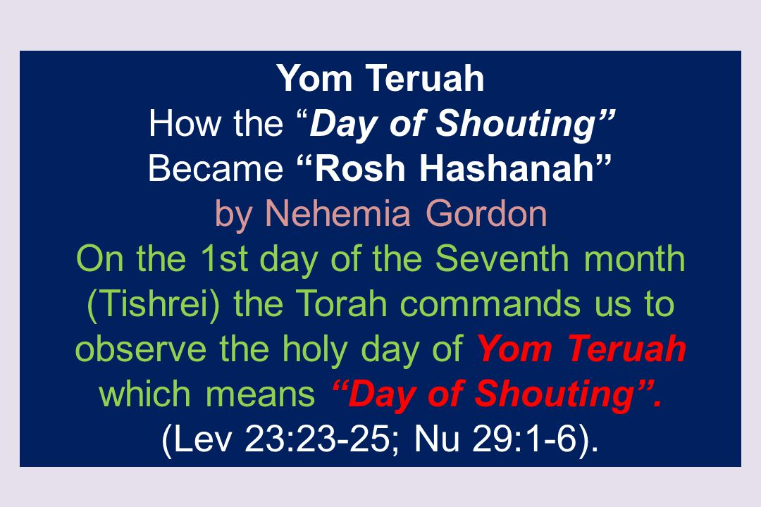 """Yom Teruah How the """"Day of Shouting"""" Became """"Rosh Hashanah"""" by Nehemia Gordon On the 1st day of the Seventh month (Tishrei) the Torah commands us to o"""