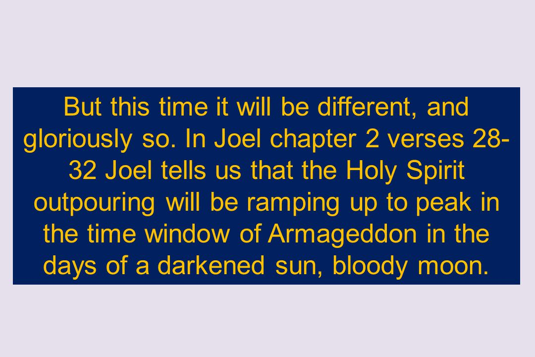 But this time it will be different, and gloriously so. In Joel chapter 2 verses 28- 32 Joel tells us that the Holy Spirit outpouring will be ramping u
