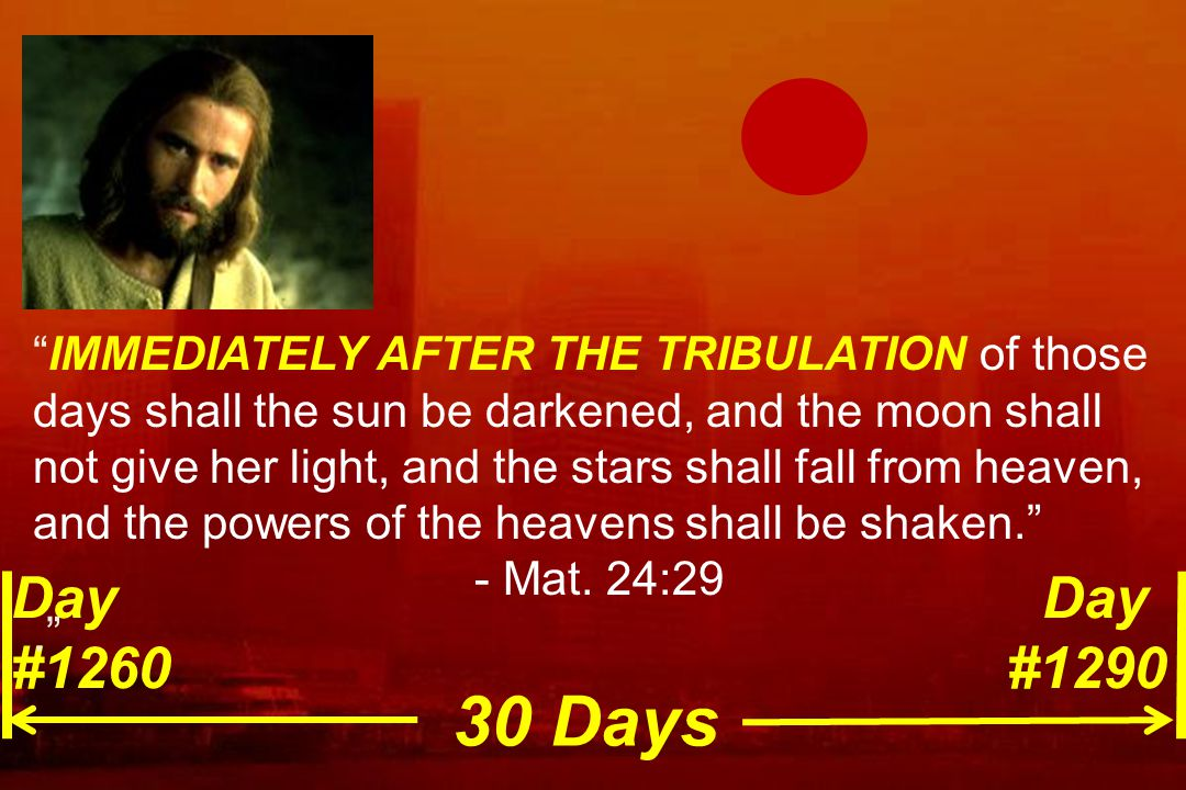"""Day #1260 Day #1290 """"IMMEDIATELY AFTER THE TRIBULATION of those days shall the sun be darkened, and the moon shall not give her light, and the stars s"""