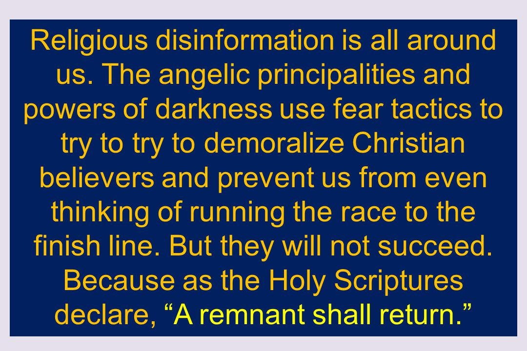 Religious disinformation is all around us. The angelic principalities and powers of darkness use fear tactics to try to try to demoralize Christian be