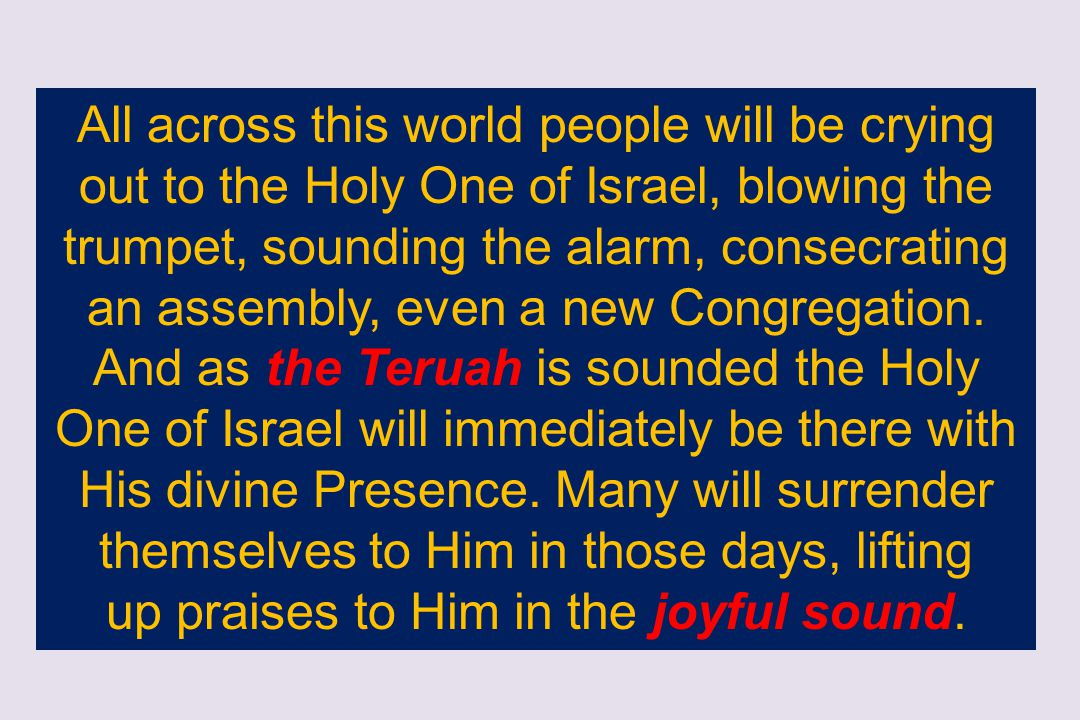 All across this world people will be crying out to the Holy One of Israel, blowing the trumpet, sounding the alarm, consecrating an assembly, even a n