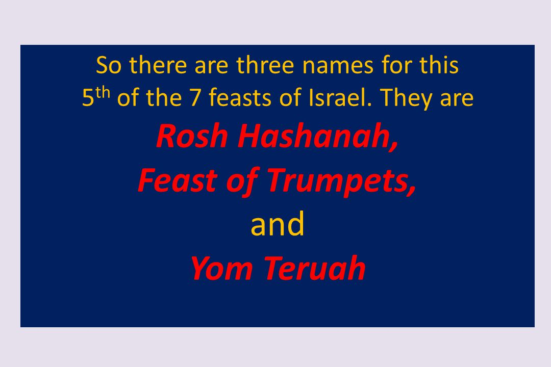 So there are three names for this 5 th of the 7 feasts of Israel. They are Rosh Hashanah, Feast of Trumpets, and Yom Teruah