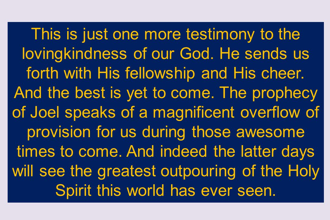This is just one more testimony to the lovingkindness of our God. He sends us forth with His fellowship and His cheer. And the best is yet to come. Th