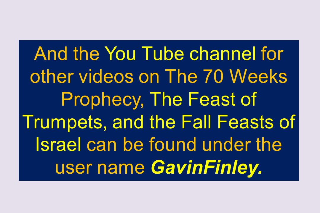 And the You Tube channel for other videos on The 70 Weeks Prophecy, The Feast of Trumpets, and the Fall Feasts of Israel can be found under the user n
