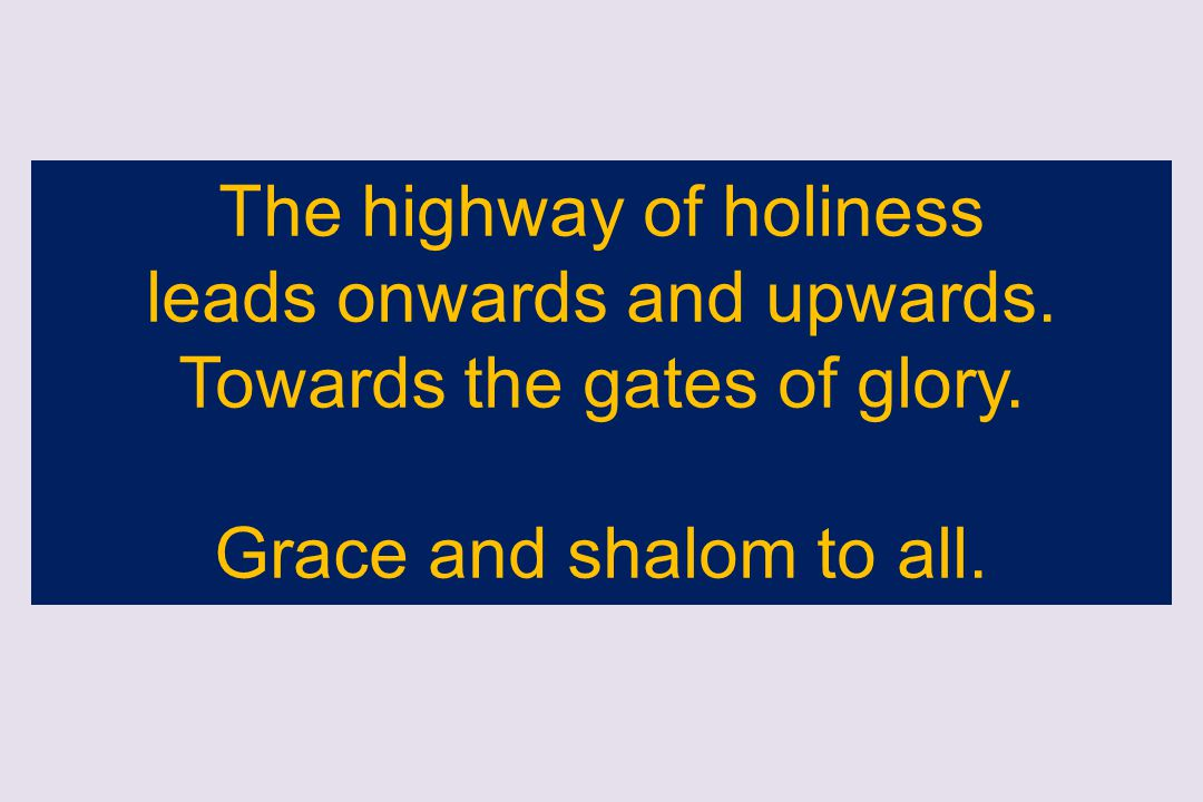 The highway of holiness leads onwards and upwards. Towards the gates of glory. Grace and shalom to all.